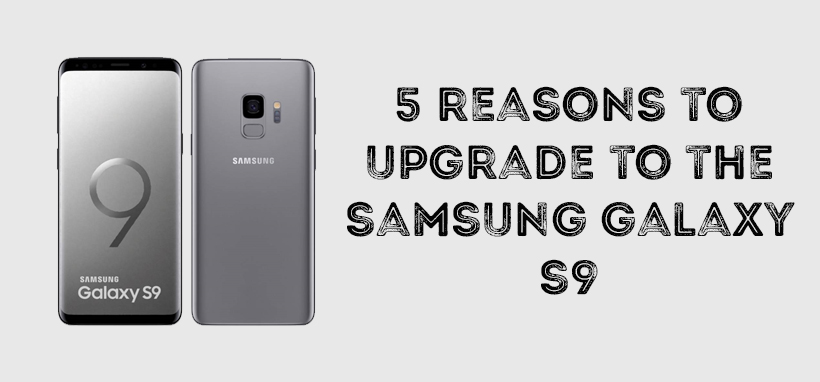 5 Reasons To Upgrade To The Samsung Galaxy S9