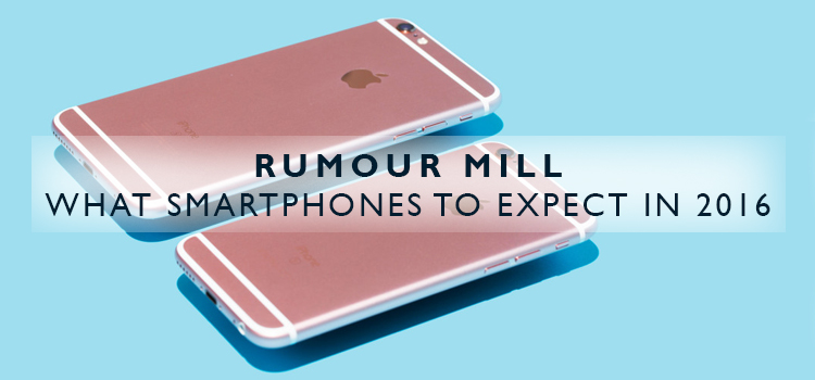 Rumour Mill: What Smartphones to Expect in 2016