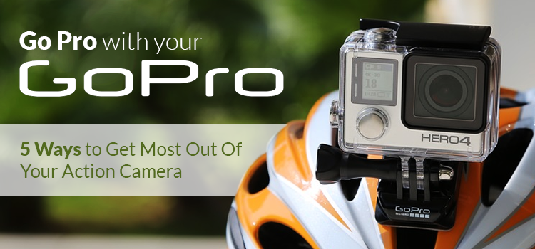 Go Pro with your GoPro: 5 Ways to Get The Most Out Of Your Action Camera
